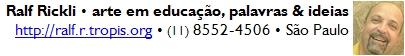Ralf Rickli • arte em educação, palavras & ideias <br>http://ralf.r.tropis.org • (11) 8552-4506 • São Paulo